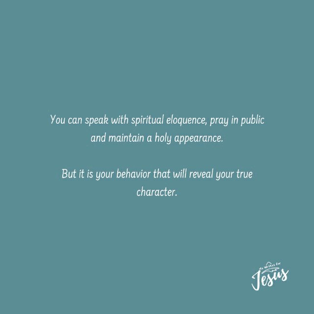 your behavior will reveal your true character..