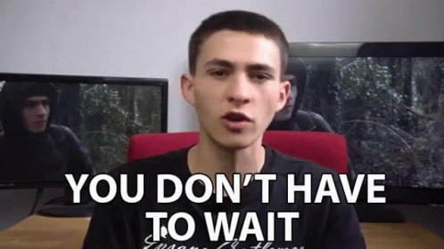 You Dont Have To Wait No Need To Wait GIF