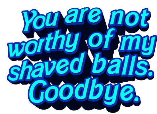 Replying to @animatedtext: You are not worthy of my shaved balls. Goodbye.