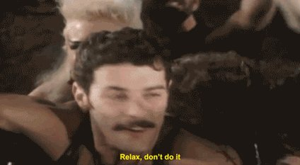 #ASongOrMovieForSauce  Relax   - Frank's Red Hot Sauce Goes to Hollywood  Relax, don't do it When you wanna go do it Relax, don't do it When you wanna come Relax, don't do it When you wanna suck, chew it Relax, don't do it When you wanna come When you wanna come