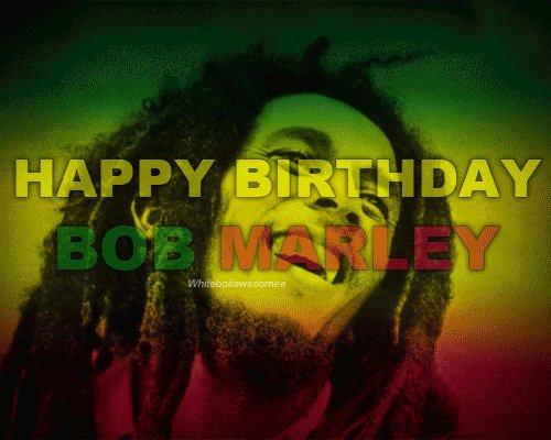 Happy Birthday, Bob Marley! Hit me with your music...I will feel no pain!